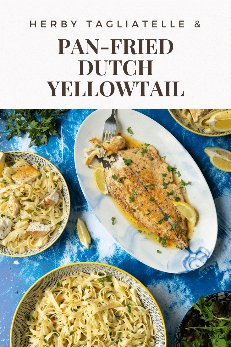 Pan-fried Yellowtail on a large oval serving dish. A fork delves into the buttery fish. A large serving bowl of herby tagliatelle is also shown. Caption reads: herby tagliatelle & pan-fried Dutch Yellowtail